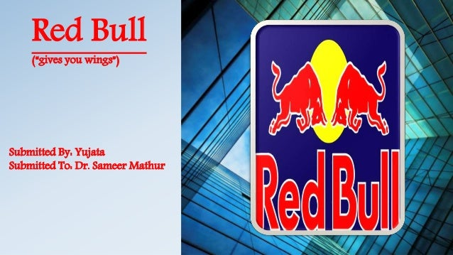 "Red Bull (""gives you wings"") Submitted By: Yujata Submitted To: Dr. Sameer Mathur"