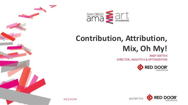 @APBATTEN ANDY BATTEN DIRECTOR, ANALYTICS & OPTIMIZATION Contribution, Attribution, Mix, Oh My!