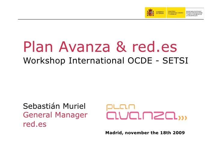 Plan Avanza & red.es Workshop International OCDE - SETSI     Sebastián Muriel General Manager red.es                    Ma...