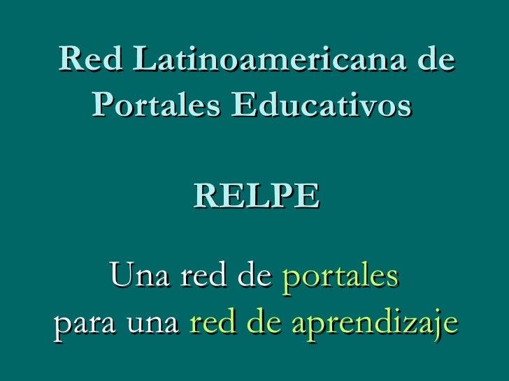 Una red de  portales   para una  red de aprendizaje   Red Latinoamericana de Portales Educativos  RELPE