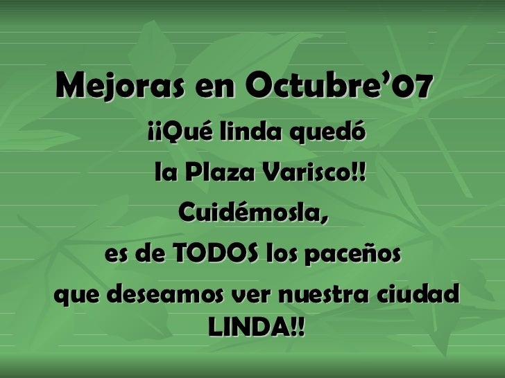 Mejoras en Octubre'07 ¡¡Qué linda quedó la Plaza Varisco!! Cuidémosla,  es de TODOS los paceños  que deseamos ver nuestra ...