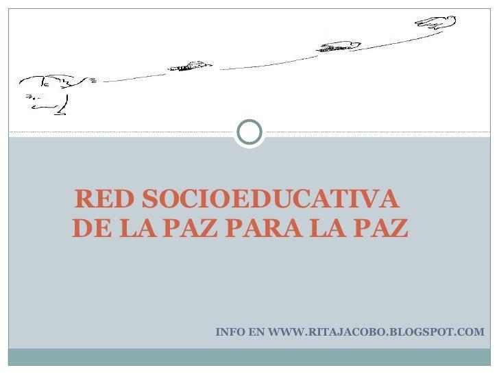 INFO EN WWW.RITAJACOBO.BLOGSPOT.COM RED SOCIOEDUCATIVA  DE LA PAZ PARA LA PAZ
