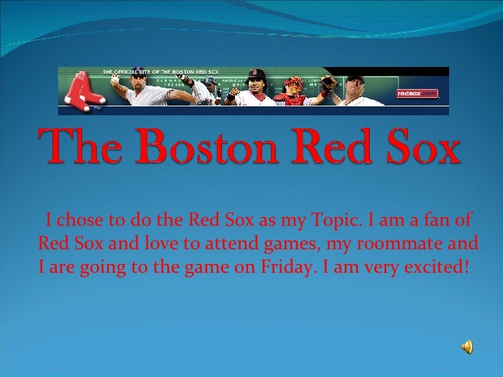 I chose to do the Red Sox as my Topic. I am a fan of Red Sox and love to attend games, my roommate and I are going to the ...
