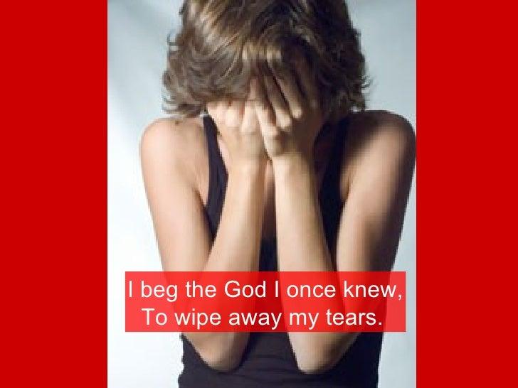 I beg the God I once knew, To wipe away my tears.