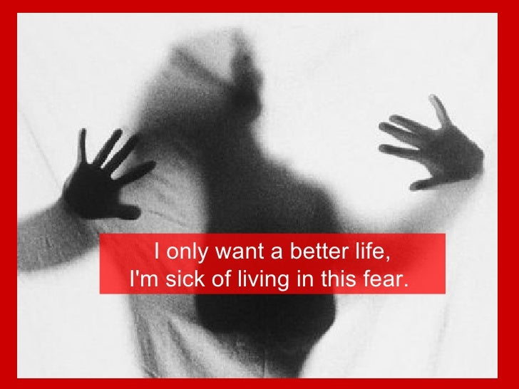 I only want a better life, I'm sick of living in this fear.