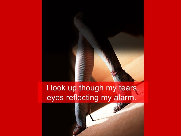 I look up though my tears, eyes reflecting my alarm.