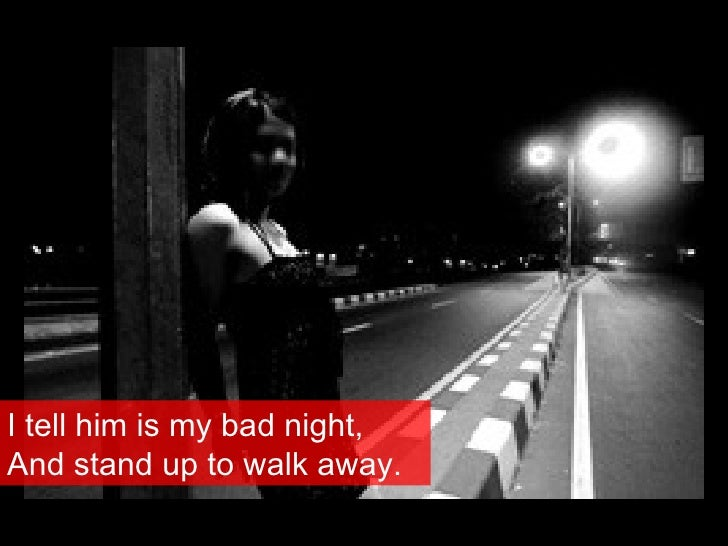 I tell him is my bad night, And stand up to walk away.