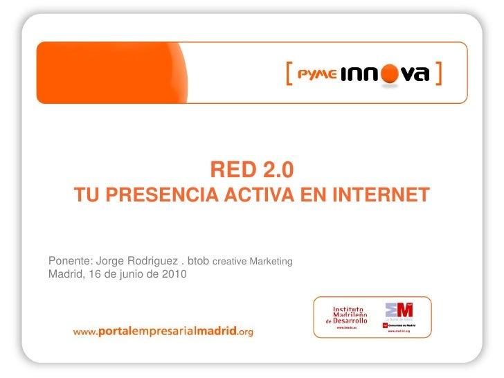 RED 2.0      TU PRESENCIA ACTIVA EN INTERNET   Ponente: Jorge Rodriguez . btob creative Marketing Madrid, 16 de junio de 2...
