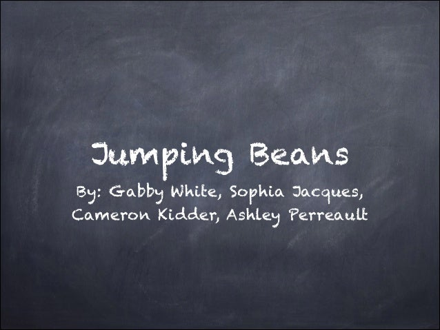 Jumping Beans By: Gabby White, Sophia Jacques, Cameron Kidder, Ashley Perreault