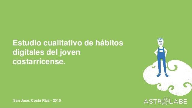 Estudio cualitativo de hábitos digitales del joven costarricense. San José, Costa Rica - 2015