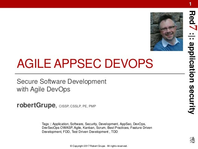 Red7:|:applicationsecurity © Copyright 2017 Robert Grupe. All rights reserved. 1 AGILE APPSEC DEVOPS Secure Software Devel...