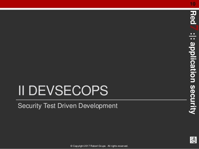 Red7:|:applicationsecurity © Copyright 2017 Robert Grupe. All rights reserved. 10 II DEVSECOPS Security Test Driven Develo...