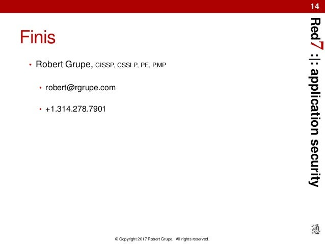 Red7:|:applicationsecurity © Copyright 2017 Robert Grupe. All rights reserved. 14 Finis • Robert Grupe, CISSP, CSSLP, PE, ...