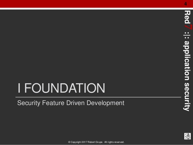 Red7:|:applicationsecurity © Copyright 2017 Robert Grupe. All rights reserved. 4 I FOUNDATION Security Feature Driven Deve...