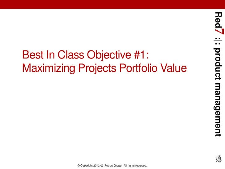 Red7 :|: product managementBest In Class Objective #1:Maximizing Projects Portfolio Value           © Copyright 2012-03 Ro...