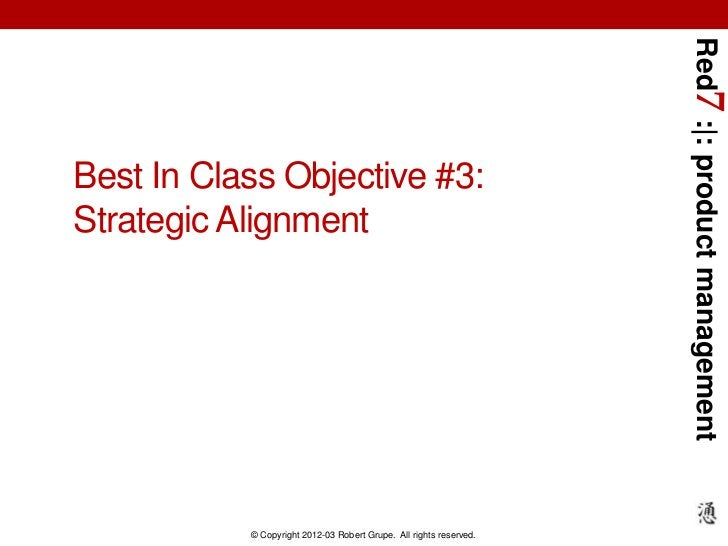Red7 :|: product managementBest In Class Objective #3:Strategic Alignment           © Copyright 2012-03 Robert Grupe. All ...