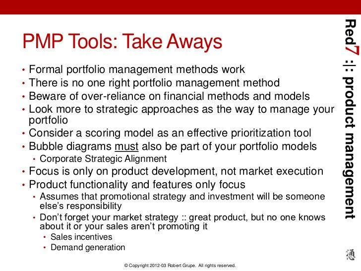 Red7 :|: product managementPMP Tools: Take Aways• Formal portfolio management methods work• There is no one right portfoli...
