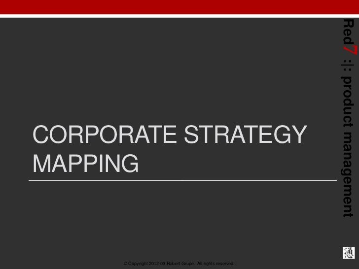 Red7 :|: product managementCORPORATE STRATEGYMAPPING      © Copyright 2012-03 Robert Grupe. All rights reserved.