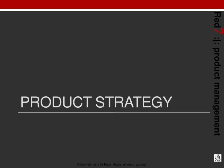 Red7 : : product managementPRODUCT STRATEGY      © Copyright 2012-03 Robert Grupe. All rights reserved.