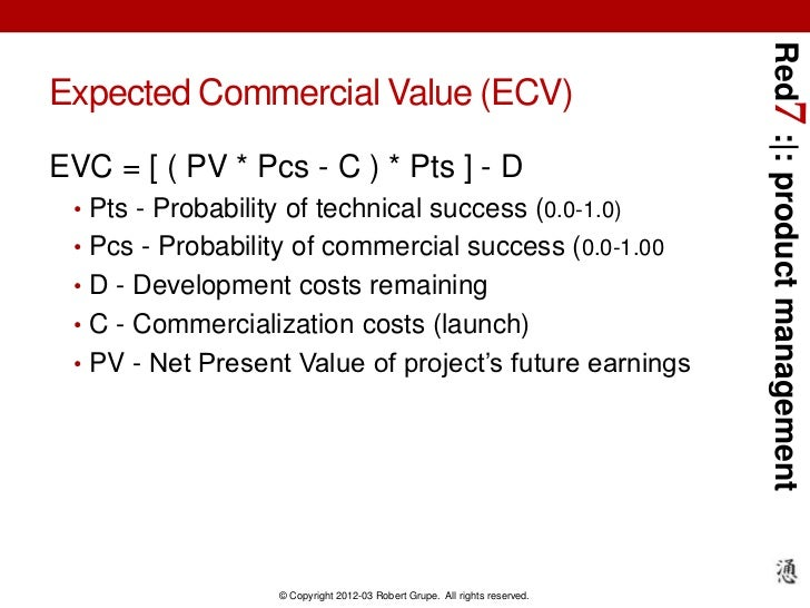 Red7 : : product managementExpected Commercial Value (ECV)EVC = [ ( PV * Pcs - C ) * Pts ] - D • Pts - Probability of tech...