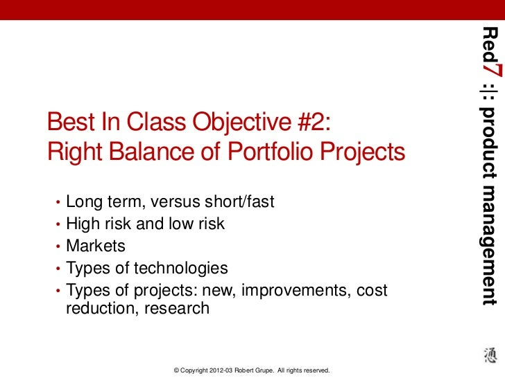 Red7 : : product managementBest In Class Objective #2:Right Balance of Portfolio Projects• Long term, versus short/fast• H...