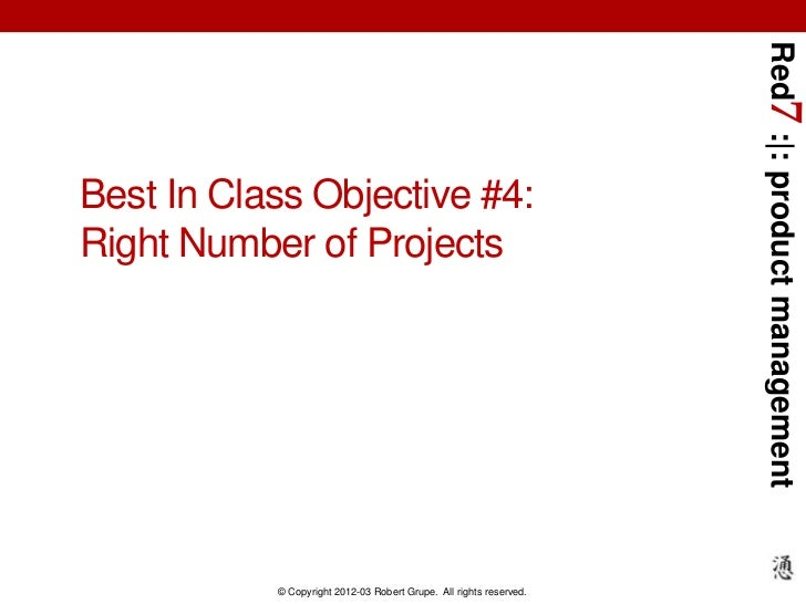 Red7 : : product managementBest In Class Objective #4:Right Number of Projects           © Copyright 2012-03 Robert Grupe....