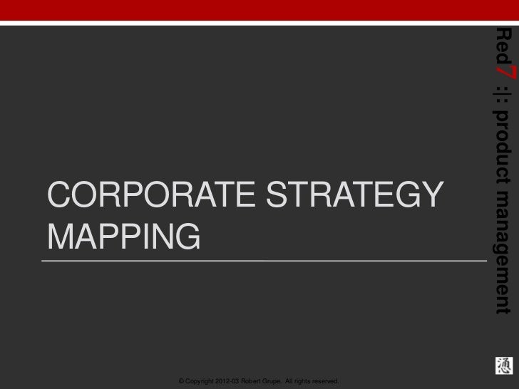 Red7 : : product managementCORPORATE STRATEGYMAPPING      © Copyright 2012-03 Robert Grupe. All rights reserved.