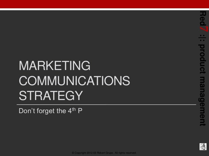 Red7 : : product managementMARKETINGCOMMUNICATIONSSTRATEGYDon't forget the 4th P                  © Copyright 2012-03 Robe...