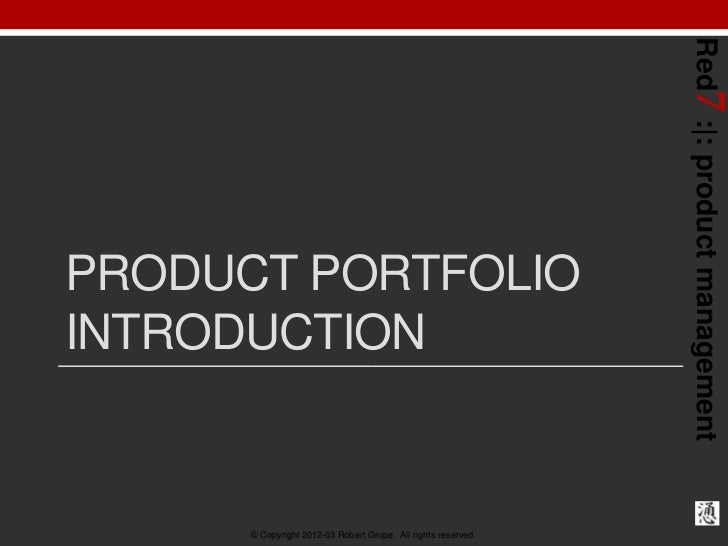 Red7 : : product managementPRODUCT PORTFOLIOINTRODUCTION      © Copyright 2012-03 Robert Grupe. All rights reserved.