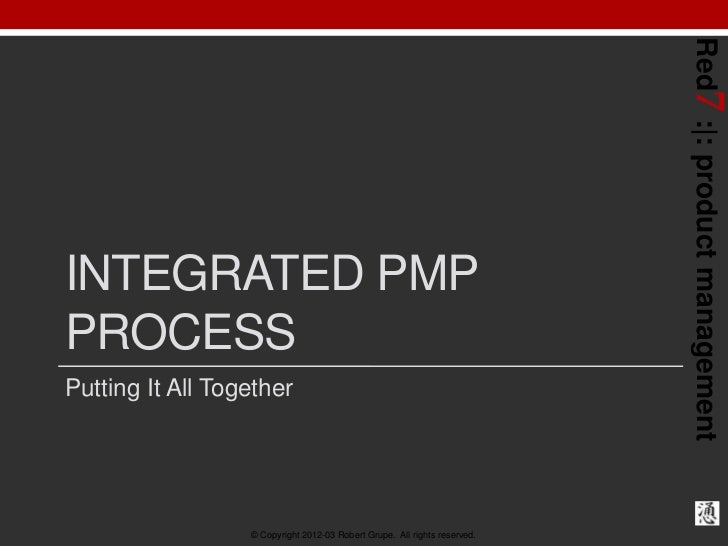 Red7 : : product managementINTEGRATED PMPPROCESSPutting It All Together                  © Copyright 2012-03 Robert Grupe....