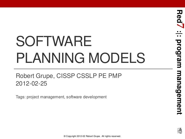 Red7 :|: program managementSOFTWAREPLANNING MODELSRobert Grupe, CISSP CSSLP PE PMP2012-02-25Tags: project management, soft...