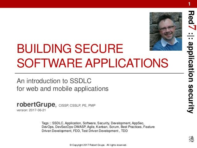 Red7:|:applicationsecurity © Copyright 2017 Robert Grupe. All rights reserved. 1 BUILDING SECURE SOFTWARE APPLICATIONS An ...