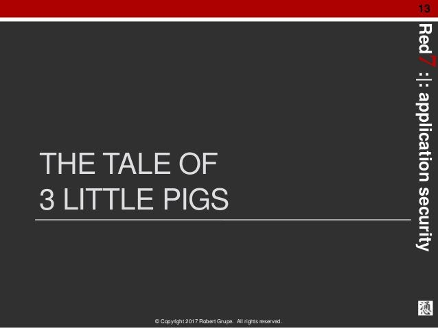 Red7:|:applicationsecurity © Copyright 2017 Robert Grupe. All rights reserved. 13 THE TALE OF 3 LITTLE PIGS