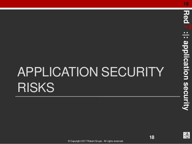 Red7:|:applicationsecurity © Copyright 2017 Robert Grupe. All rights reserved. 18 APPLICATION SECURITY RISKS 18