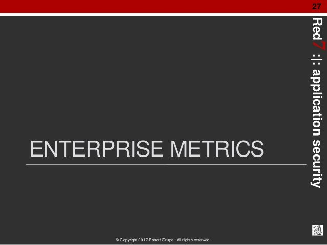 Red7:|:applicationsecurity © Copyright 2017 Robert Grupe. All rights reserved. 27 ENTERPRISE METRICS