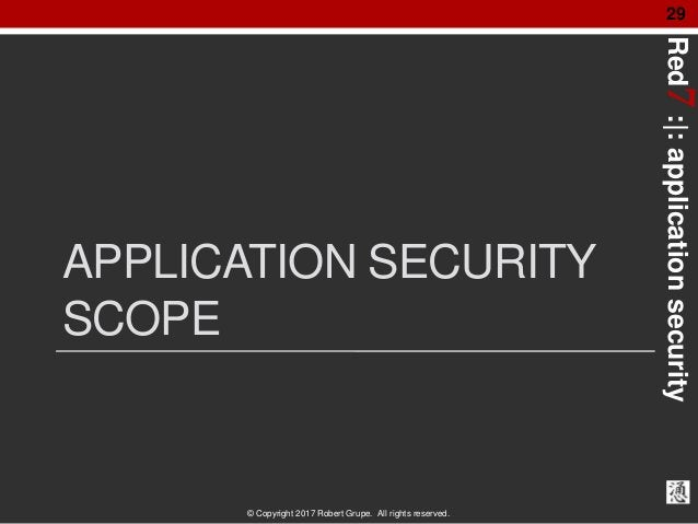 Red7:|:applicationsecurity © Copyright 2017 Robert Grupe. All rights reserved. 29 APPLICATION SECURITY SCOPE
