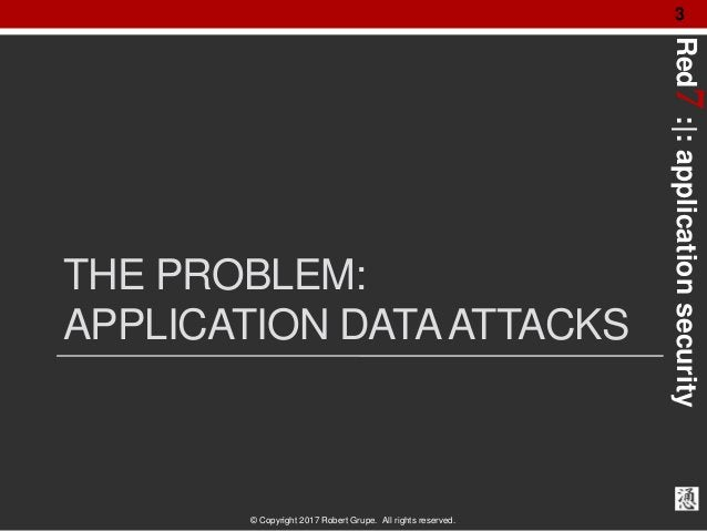 Red7:|:applicationsecurity © Copyright 2017 Robert Grupe. All rights reserved. 3 THE PROBLEM: APPLICATION DATAATTACKS