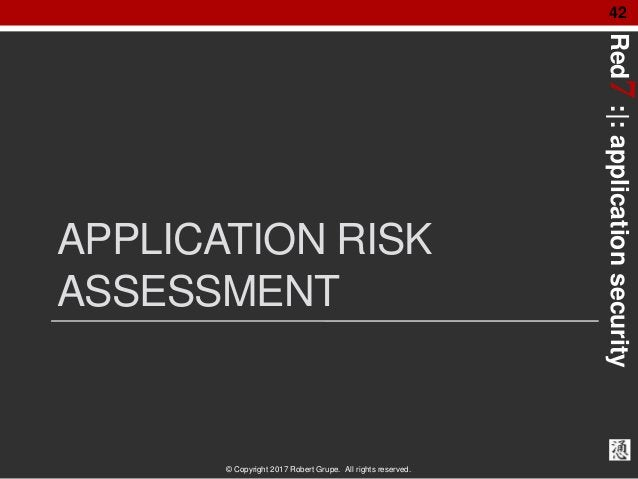 Red7:|:applicationsecurity © Copyright 2017 Robert Grupe. All rights reserved. 42 APPLICATION RISK ASSESSMENT