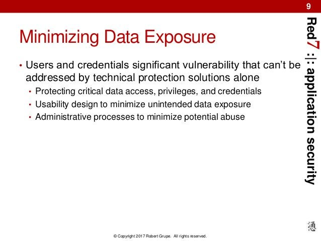 Red7:|:applicationsecurity © Copyright 2017 Robert Grupe. All rights reserved. 9 Minimizing Data Exposure • Users and cred...