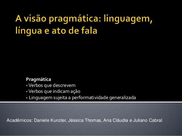 Pragmática • Verbos que descrevem • Verbos que indicam ação • Linguagem sujeita a performatividade generalizada Acadêmicos...