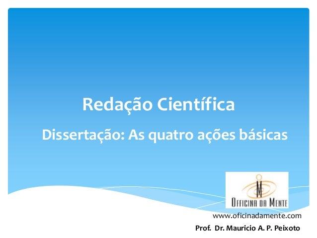 Redação Científica Dissertação: As quatro ações básicas  www.oficinadamente.com Prof. Dr. Mauricio A. P. Peixoto