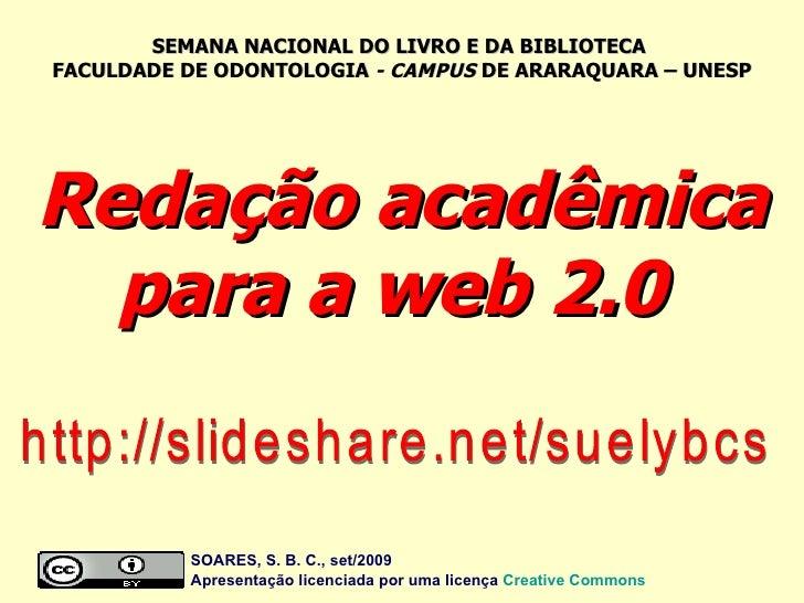 Redação acadêmica para a web 2.0  http://slideshare.net/suelybcs SOARES, S. B. C., set/2009  Apresentação licenciada por u...