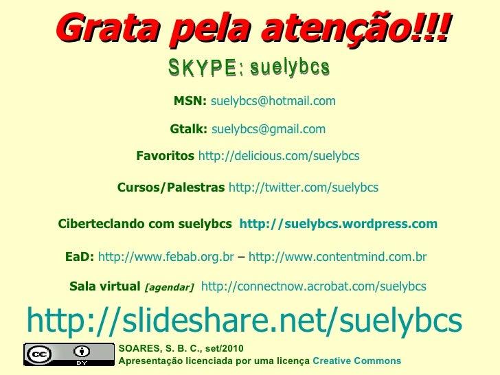 Grata pela atenção!!! SOARES, S. B. C., set/2010  Apresentação licenciada por uma licença  Creative Commons SKYPE: suelybc...