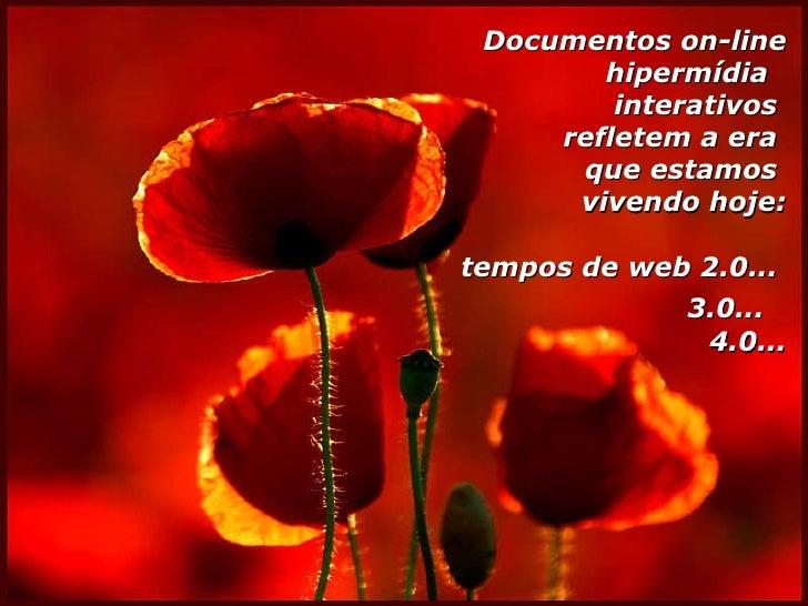 Documentos on-line hipermídia  interativos  refletem a era  que estamos  vivendo hoje: tempos de web 2.0...  3.0...   4.0...