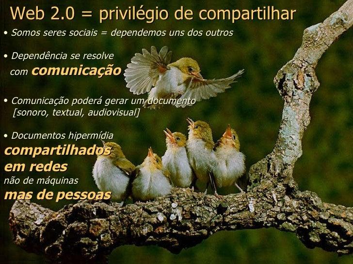 Web 2.0 = privilégio de compartilhar <ul><li>Somos seres sociais = dependemos uns dos outros </li></ul><ul><li>Dependência...
