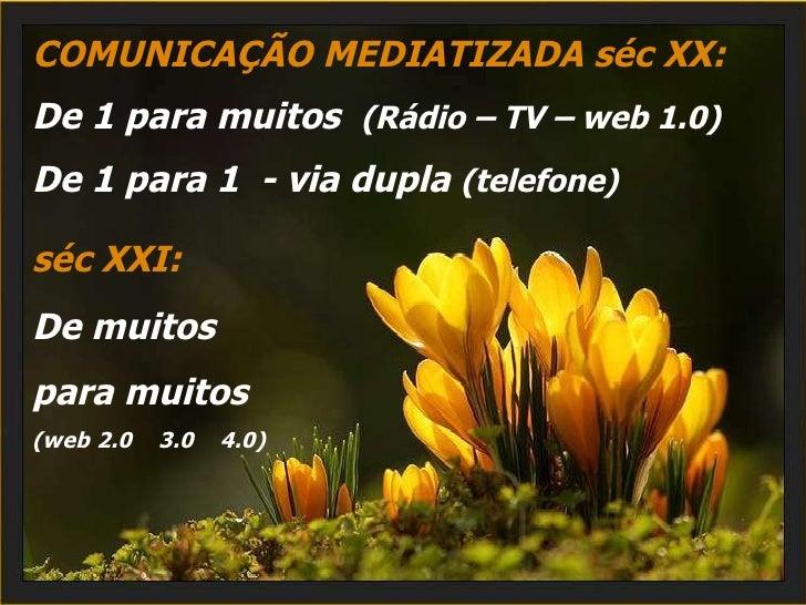 COMUNICAÇÃO MEDIATIZADA séc XX: De 1 para muitos  (Rádio – TV – web 1.0) De 1 para 1  - via dupla  (telefone) séc XXI:   D...