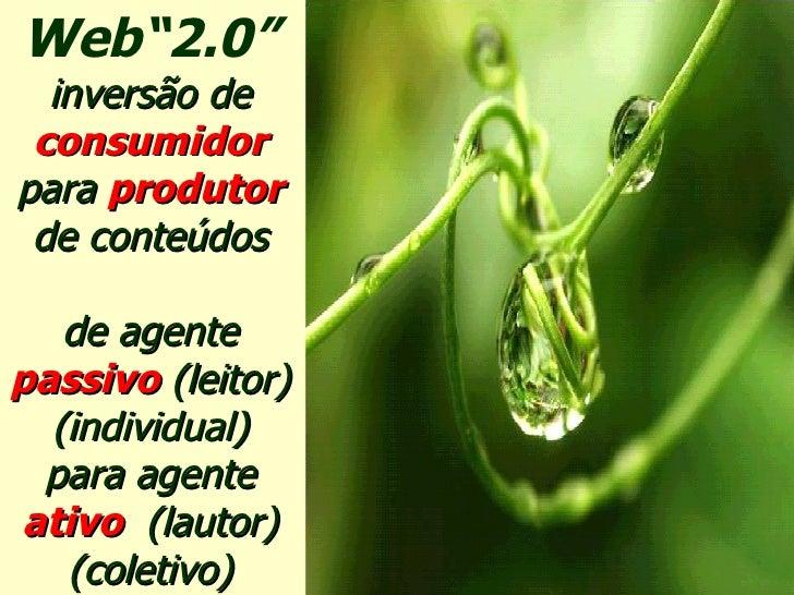 """Web""""2.0"""" inversão de   consumidor   para  produtor de conteúdos de agente   passivo  (leitor) (individual) para agente   a..."""