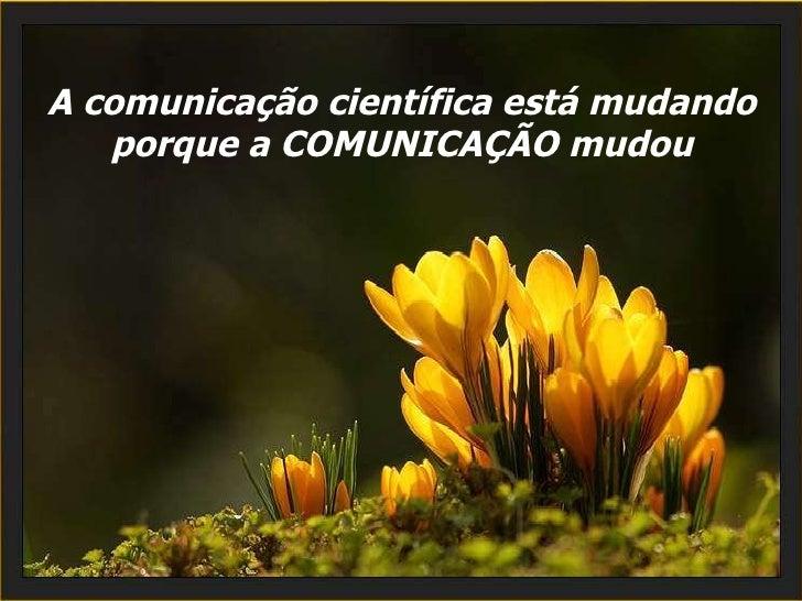 A comunicação científica está mudando porque a COMUNICAÇÃO mudou