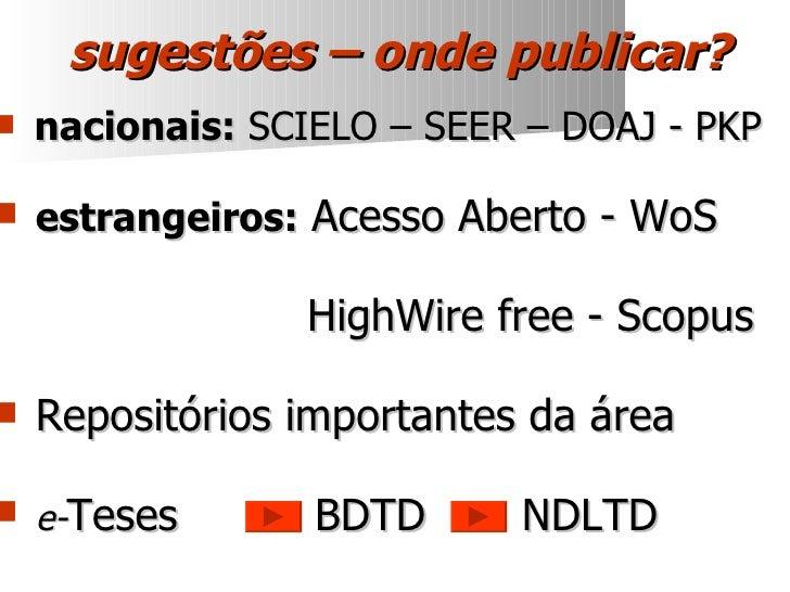 sugestões – onde publicar? <ul><li>nacionais:  SCIELO – SEER – DOAJ - PKP </li></ul><ul><li>estrangeiros:  Acesso Aberto -...