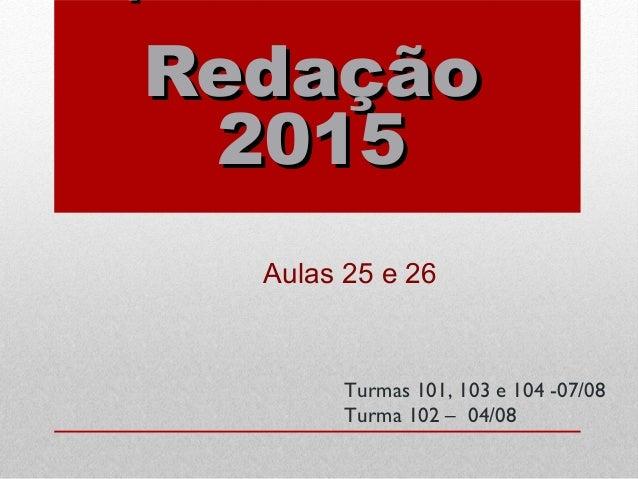 RedaçãoRedação 20152015 Aulas 25 e 26 Turmas 101, 103 e 104 -07/08 Turma 102 – 04/08